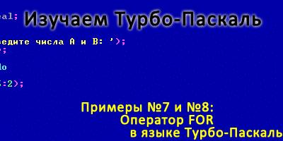 Примеры №7 и №8: Оператор FOR в языке Турбо-Паскаль